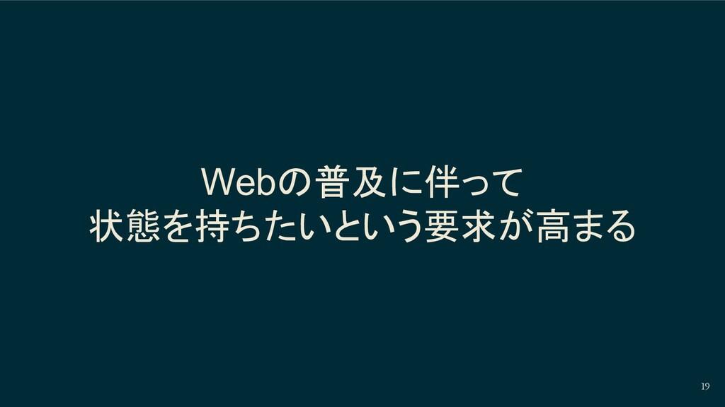 Webの普及に伴って 状態を持ちたいという要求が高まる 19