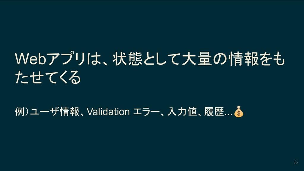 Webアプリは、状態として大量の情報をも たせてくる 例)ユーザ情報、Validation エ...