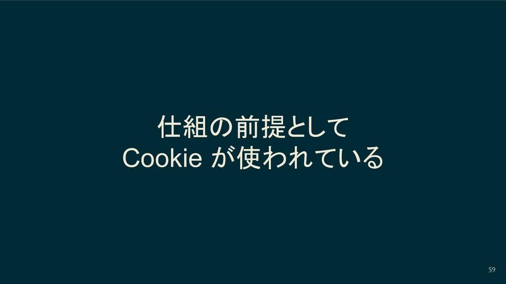 仕組の前提として Cookie が使われている 59