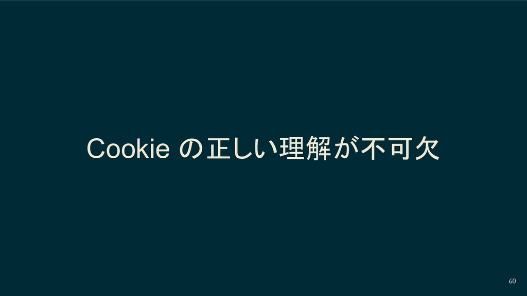 Cookie の正しい理解が不可欠 60