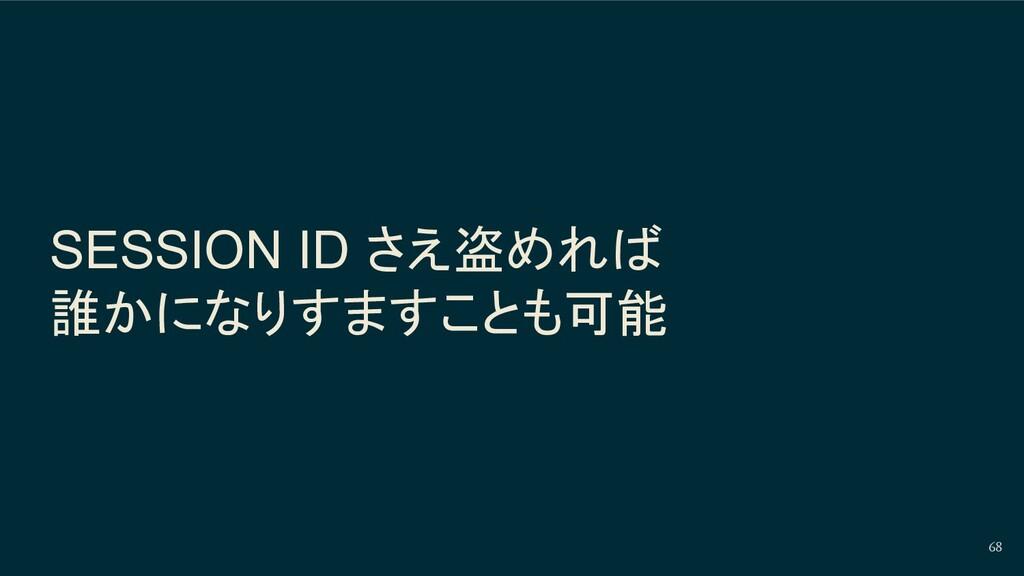 SESSION ID さえ盗めれば 誰かになりすますことも可能 68