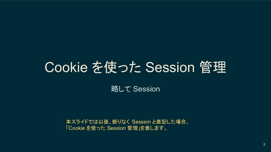 Cookie を使った Session 管理 略して Session 8 本スライドでは以後、...