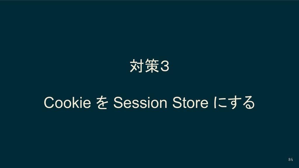 対策3 Cookie を Session Store にする 84