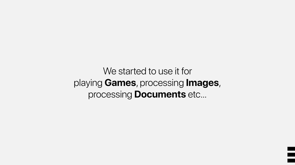 We started to use it for playing Games, process...
