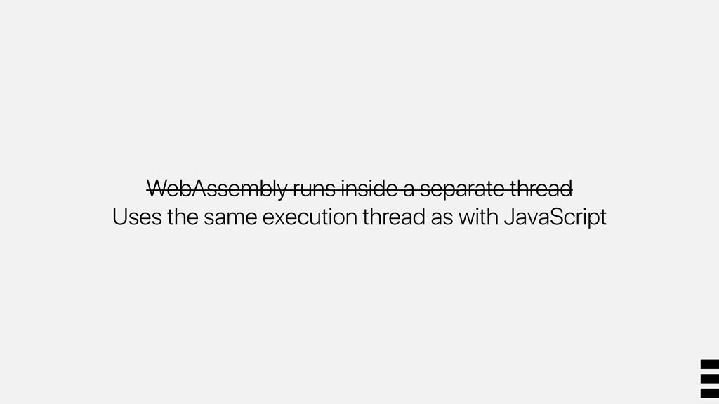 WebAssembly runs inside a separate thread Uses ...