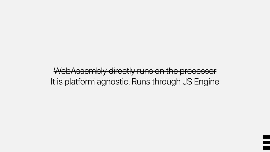 WebAssembly directly runs on the processor It i...