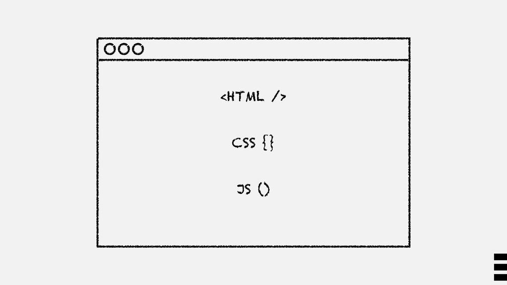 <HTML /> CSS {} JS ()