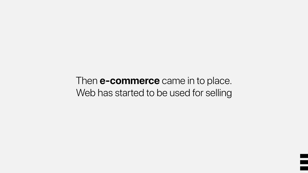 Then e-commerce came in to place. Web has start...