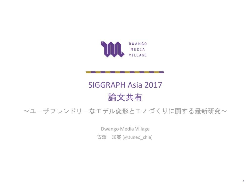 SIGGRAPH Asia 2017 論文共有 ~ユーザフレンドリーなモデル変形とモノづくりに...