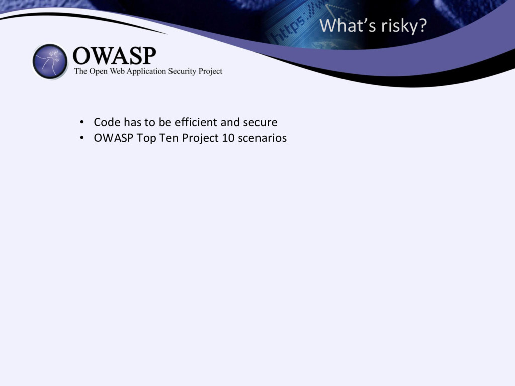 What's risky? • Code has to be efficient and se...