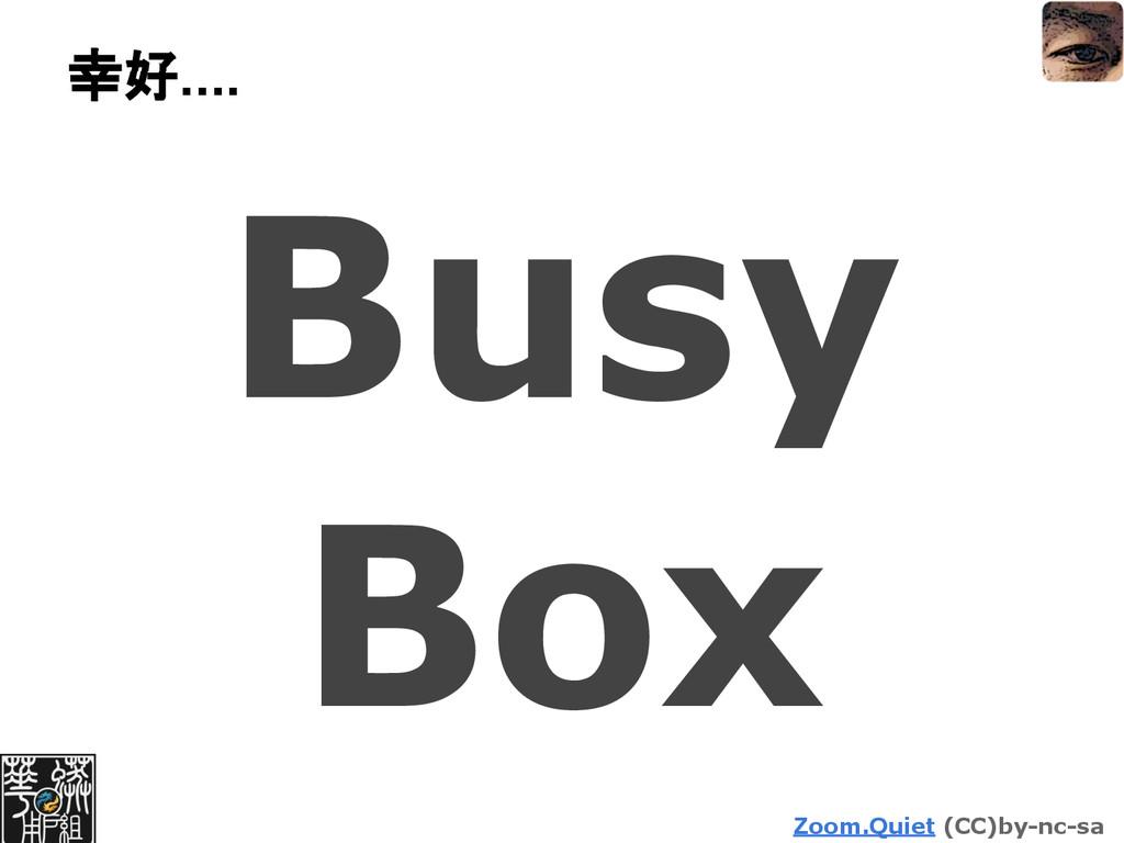 Zoom.Quiet (CC)by-nc-sa 幸好.... Busy Box