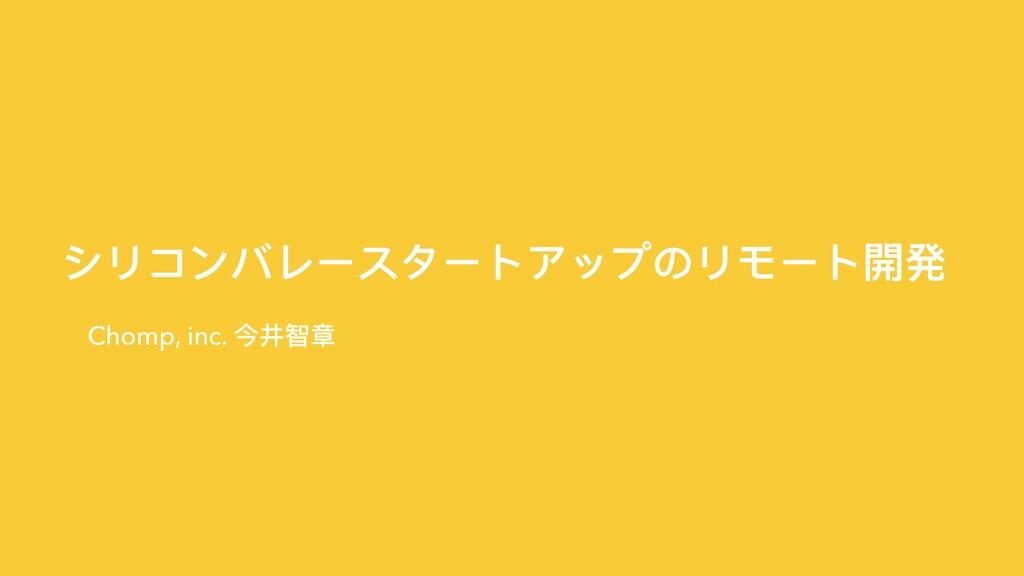 シリコンバレースタートアップのリモート開発 Chomp, inc. 今井智章