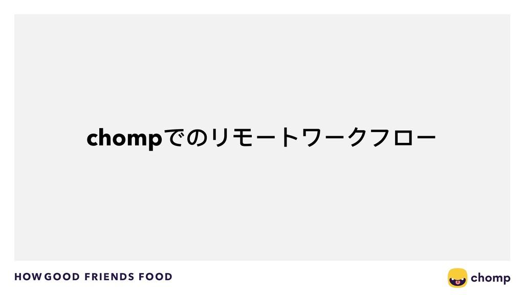 HOW GOOD FRIENDS FOOD chompでのリモートワークフロー