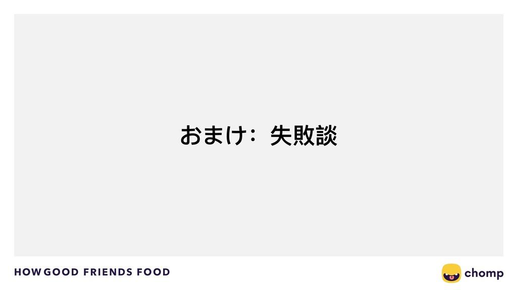 HOW GOOD FRIENDS FOOD おまけ:失敗談