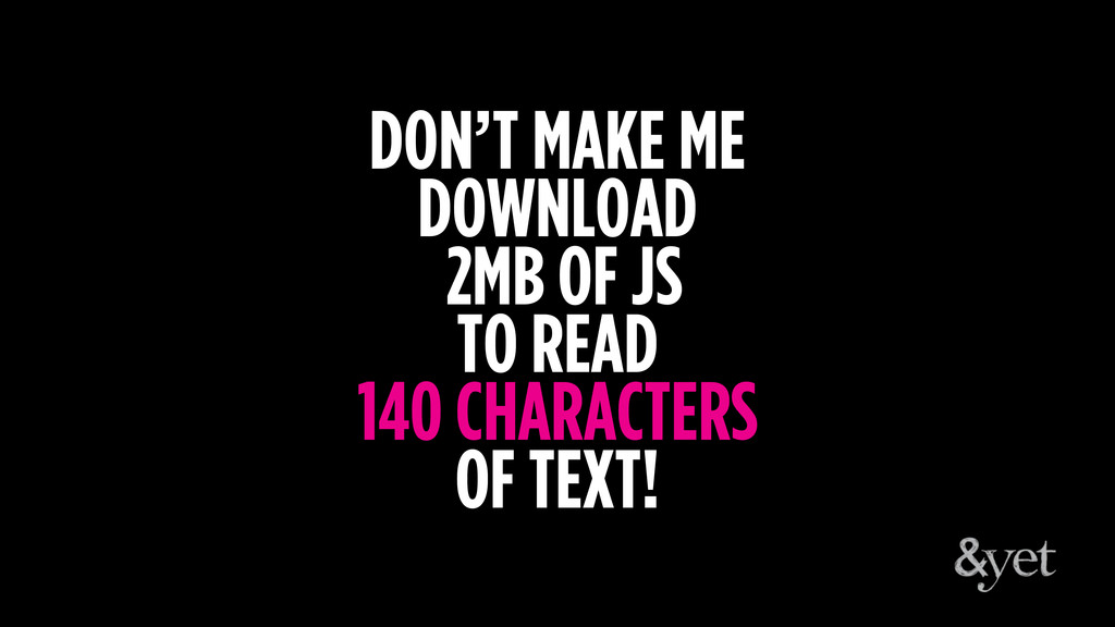 DON'T MAKE ME DOWNLOAD 2MB OF JS TO READ 140 CH...