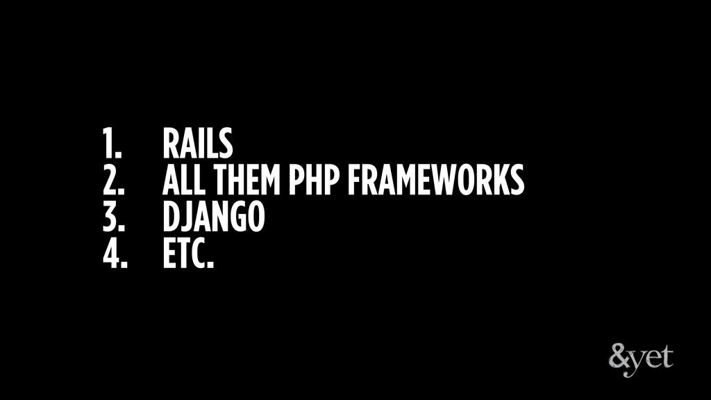 1. RAILS 2. ALL THEM PHP FRAMEWORKS 3. DJANGO 4...