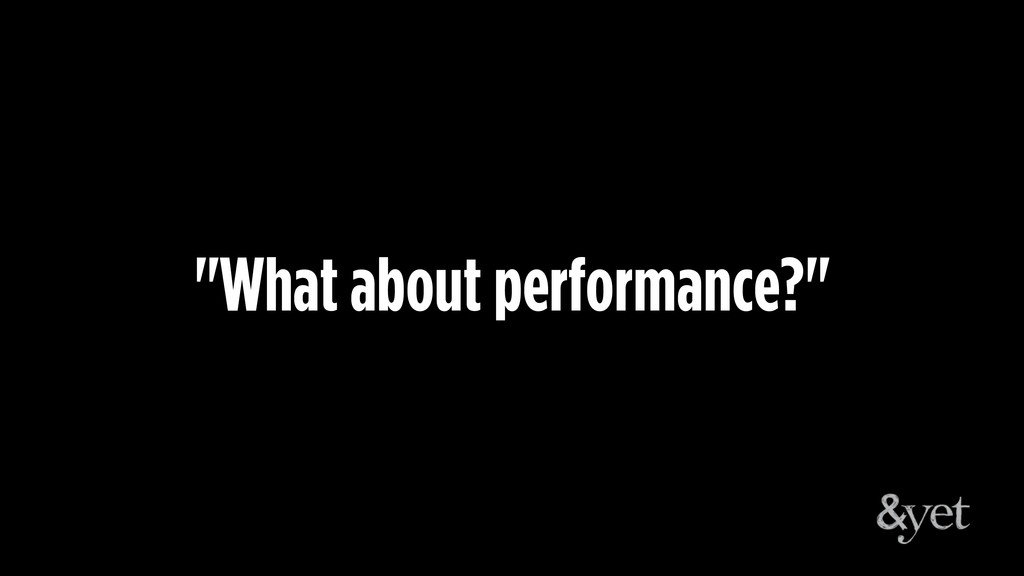 """""""What about performance?"""""""
