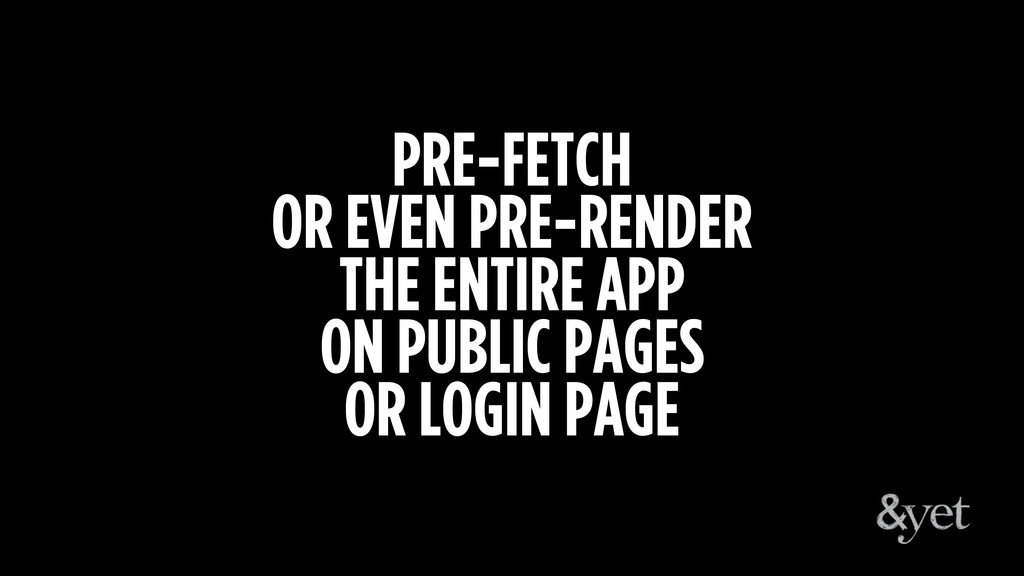 PRE-FETCH OR EVEN PRE-RENDER THE ENTIRE APP ON ...