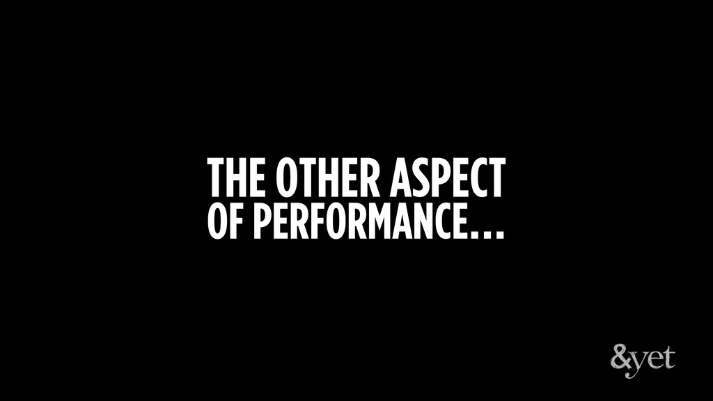THE OTHER ASPECT OF PERFORMANCE…