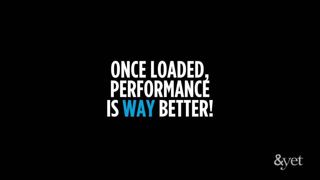 ONCE LOADED, PERFORMANCE IS WAY BETTER!
