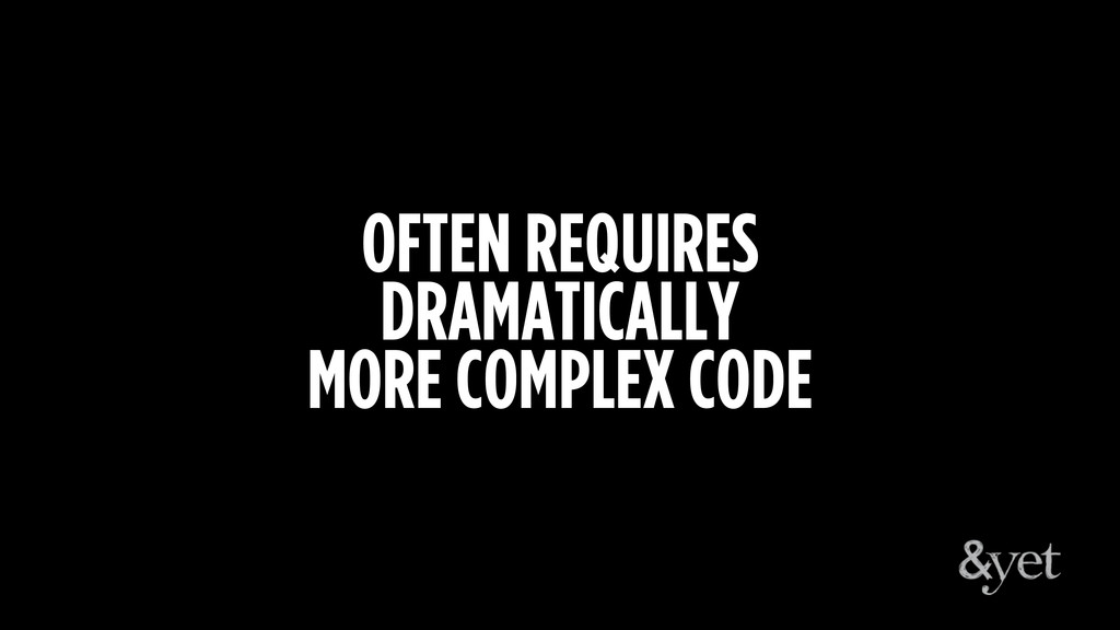 OFTEN REQUIRES DRAMATICALLY MORE COMPLEX CODE