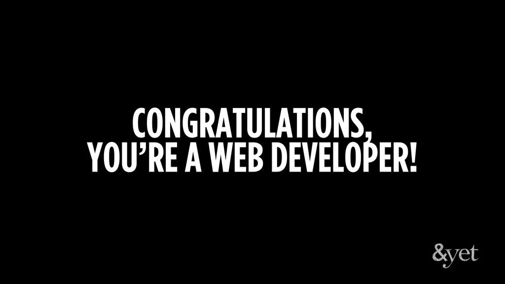 CONGRATULATIONS, YOU'RE A WEB DEVELOPER!