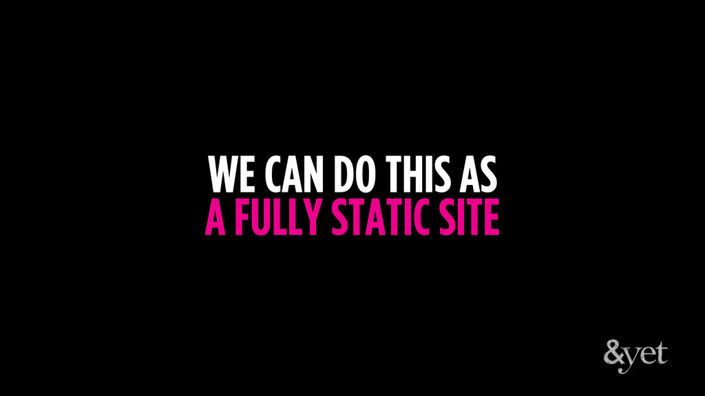 WE CAN DO THIS AS A FULLY STATIC SITE