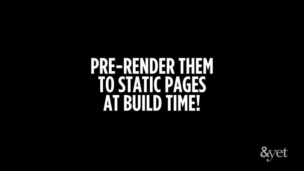 PRE-RENDER THEM TO STATIC PAGES AT BUILD TIME!