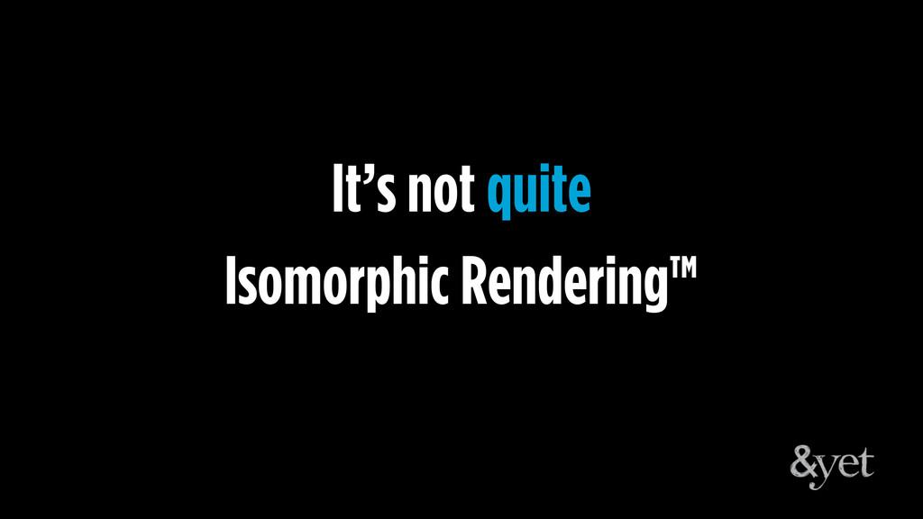 Isomorphic Rendering™ It's not quite