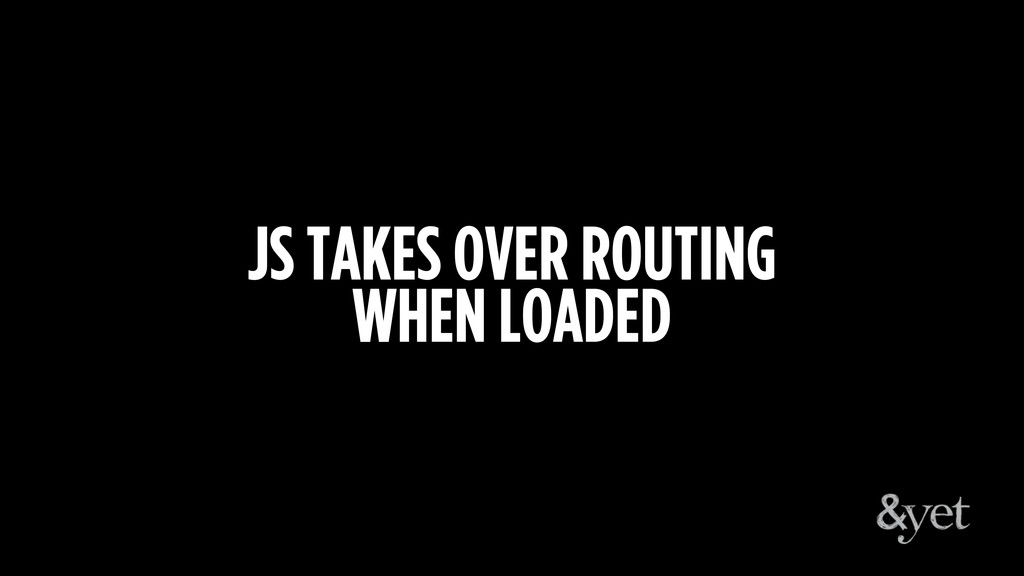 JS TAKES OVER ROUTING WHEN LOADED