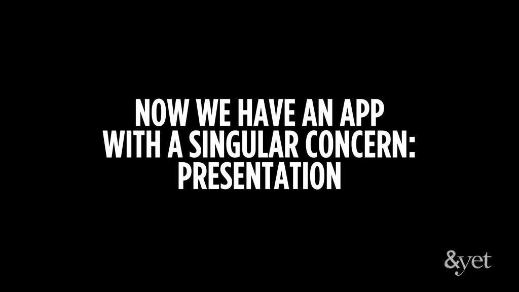 NOW WE HAVE AN APP WITH A SINGULAR CONCERN: PRE...