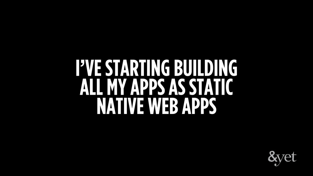 I'VE STARTING BUILDING ALL MY APPS AS STATIC NA...