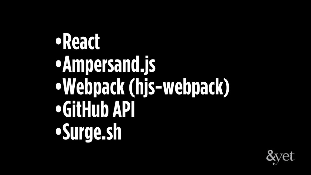 •React •Ampersand.js •Webpack (hjs-webpack) •Gi...