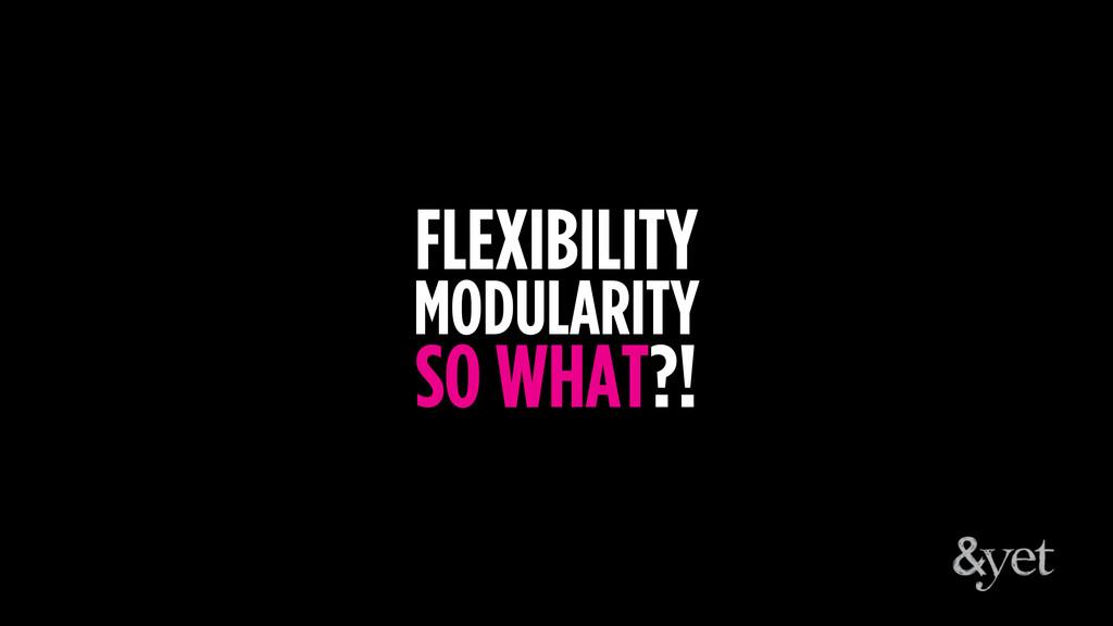 FLEXIBILITY MODULARITY SO WHAT?!
