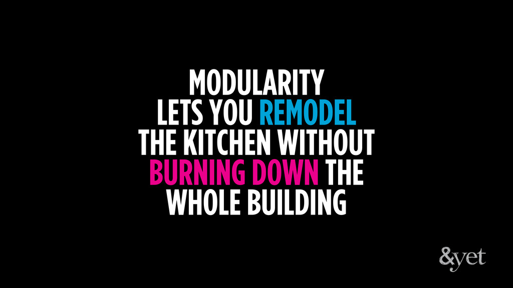 MODULARITY LETS YOU REMODEL THE KITCHEN WITHOUT...
