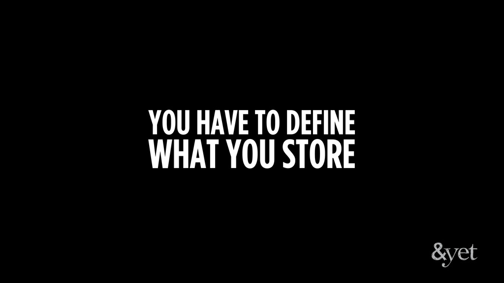 YOU HAVE TO DEFINE WHAT YOU STORE