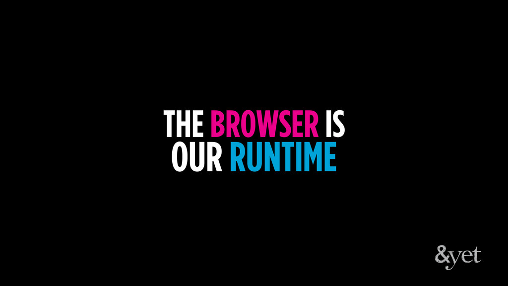 THE BROWSER IS OUR RUNTIME