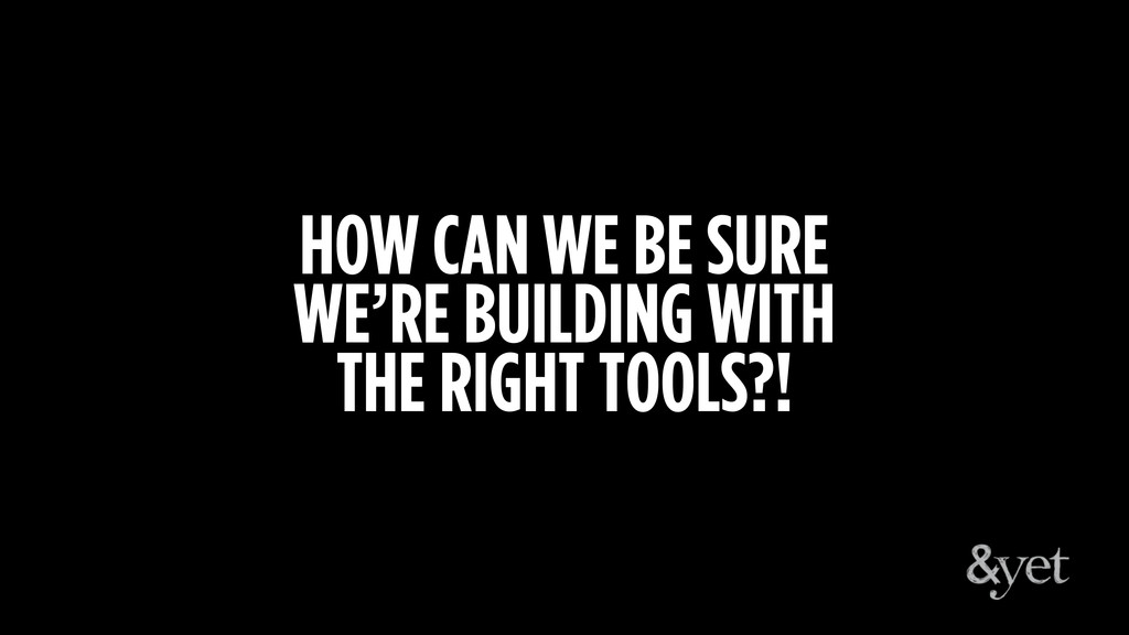 HOW CAN WE BE SURE WE'RE BUILDING WITH THE RIGH...