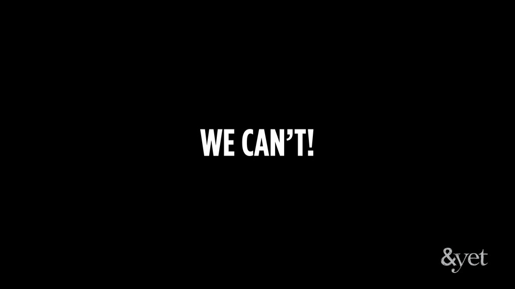 WE CAN'T!
