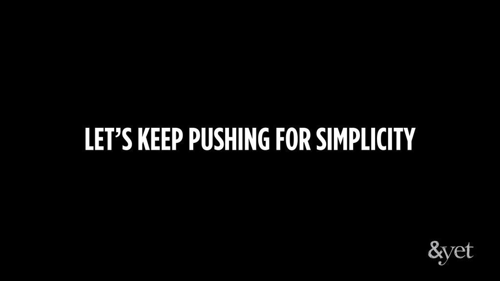 LET'S KEEP PUSHING FOR SIMPLICITY