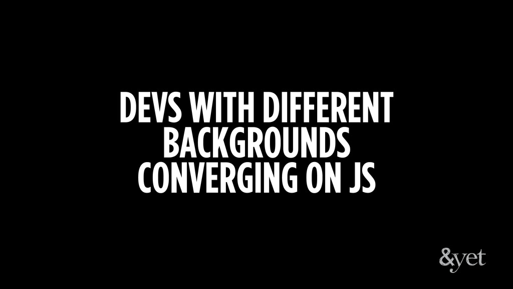 DEVS WITH DIFFERENT BACKGROUNDS CONVERGING ON JS