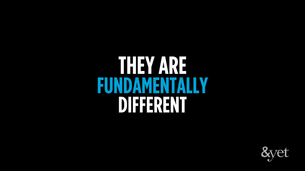 THEY ARE FUNDAMENTALLY DIFFERENT