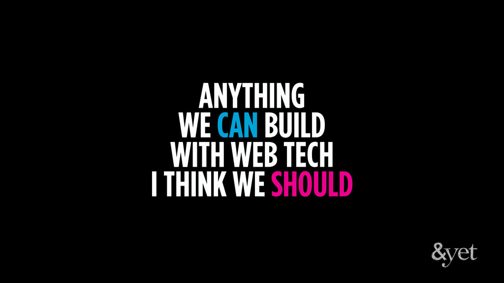 ANYTHING WE CAN BUILD WITH WEB TECH I THINK WE ...