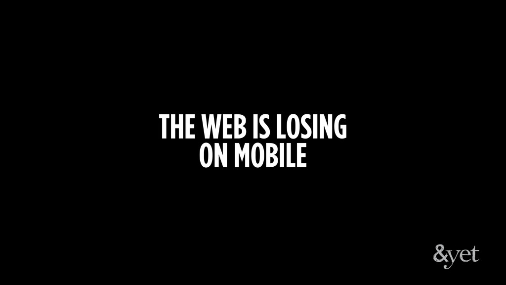 THE WEB IS LOSING ON MOBILE