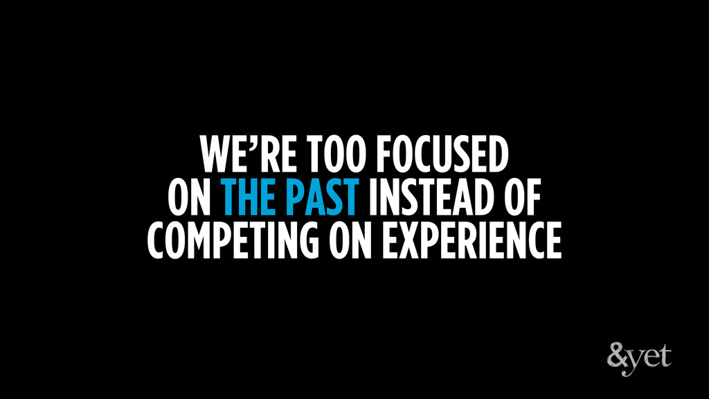 WE'RE TOO FOCUSED ON THE PAST INSTEAD OF COMPET...