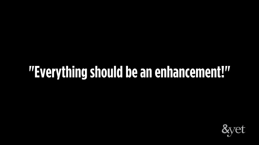 """""""Everything should be an enhancement!"""""""