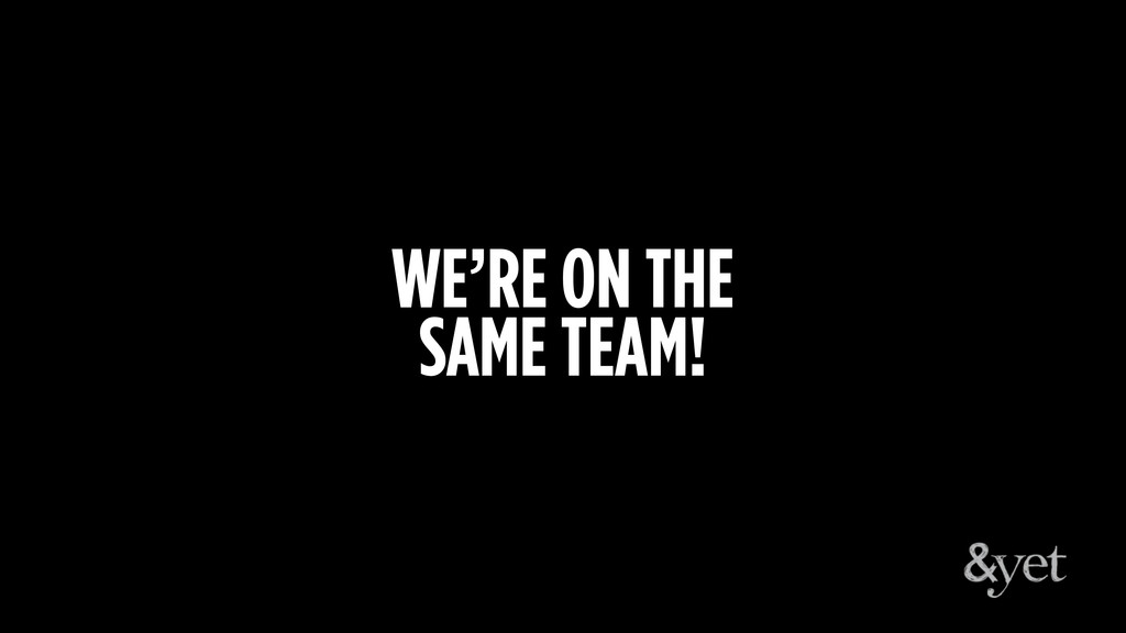 WE'RE ON THE SAME TEAM!