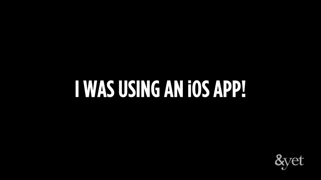 I WAS USING AN iOS APP!
