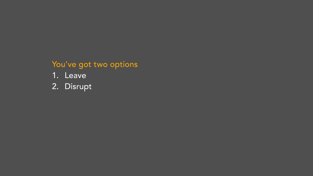 You've got two options 1. Leave 2. Disrupt