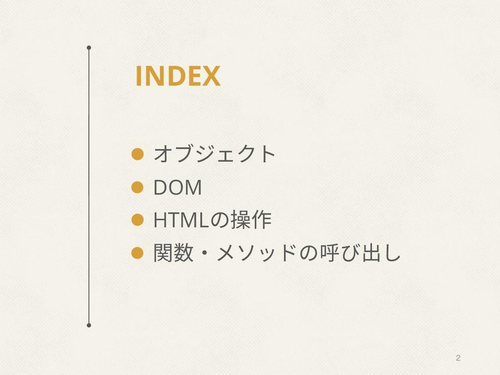 INDEX ⚫ オブジェクト ⚫ DOM ⚫ HTMLの操作 ⚫ 関数・メソッドの呼び出し 2